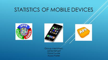 STATISTICS OF MOBILE DEVICES Group members: Jamie Herbert Dave Savoie Alyssa Poirier.
