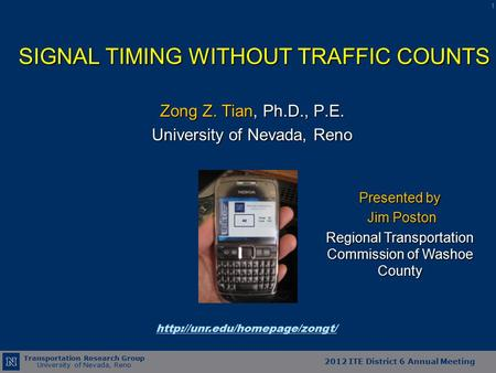 Transportation Research Group University of Nevada, Reno 2012 ITE District 6 Annual Meeting SIGNAL TIMING WITHOUT TRAFFIC COUNTS Zong Z. Tian, Ph.D., P.E.