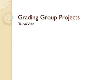Grading Group Projects Taryn Vian. Why do group projects? Increases student engagement through applied learning Allows us to give more complex assignments.