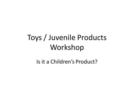 Toys / Juvenile Products Workshop Is it a Children's Product?