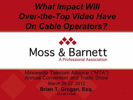"1 What Impact Will Over-the-Top Video Have On Cable Operators? Minnesota Telecom Alliance (""MTA"") Annual Convention and Trade Show March 26-27, 2012 Brian."