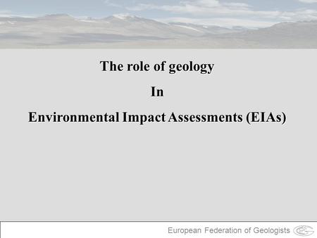 European Federation of Geologists The role of geology In Environmental Impact Assessments (EIAs)