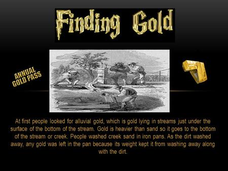 At first people looked for alluvial gold, which is gold lying in streams just under the surface of the bottom of the stream. Gold is heavier than sand.