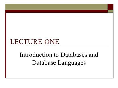 LECTURE ONE Introduction to Databases and Database Languages.