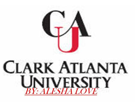 BY: ALESHA LOVE. A LITTLE ABOUT CLARK ATLANTA CLARK IS THE LARGEST OF THE 39 MEMBER UNFC COLLEGES CLARK IS A PRIVATE, URBAN, COEDUCATIONAL INSTITUTION.