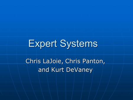 Expert Systems Expert Systems Chris LaJoie, Chris Panton, and Kurt DeVaney.