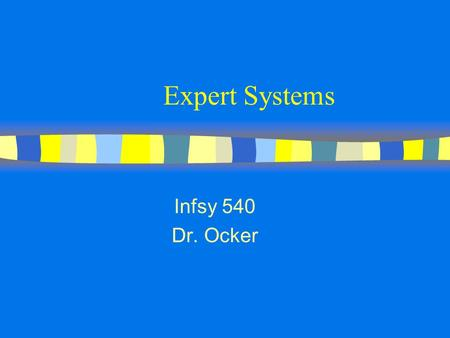 Expert Systems Infsy 540 Dr. Ocker. Expert Systems n computer systems which try to mimic human expertise n produce a decision that does not require judgment.