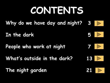 Why do we have day and night? In the dark People who work at night What's outside in the dark? The night garden CONTENTS 3 5 7 13 21.