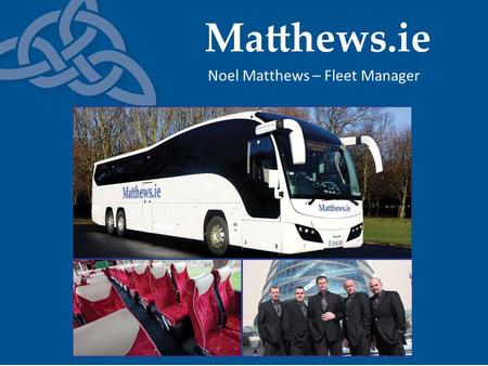 Noel Matthews – Fleet Manager. Matthews.ie - Our background Founded in 1995 North east of Ireland 2004 – M1 commuter service launched Tour specialists.