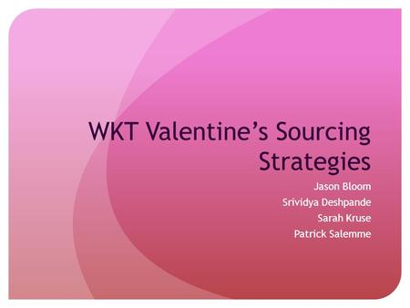WKT Valentine's Sourcing Strategies Jason Bloom Srividya Deshpande Sarah Kruse Patrick Salemme.