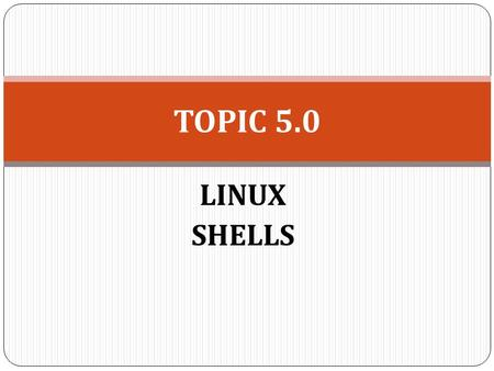 LINUX <strong>SHELLS</strong> TOPIC 5.0. <strong>SHELL</strong> <strong>SCRIPT</strong> <strong>Shell</strong> is the interface between end user and the Linux system, similar to the commands in Windows Typical operations.
