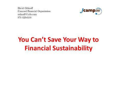 You Can't Save Your Way to Financial Sustainability David Orlinoff Concord Financial Organization 978 828-6100.