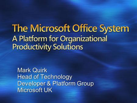 The Microsoft Office System A Platform for Organizational Productivity Solutions Mark Quirk Head of Technology Developer & Platform Group Microsoft UK.
