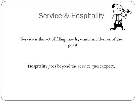 Service & Hospitality Service is the act of filling needs, wants and desires of the guest. Hospitality goes beyond the service guest expect.