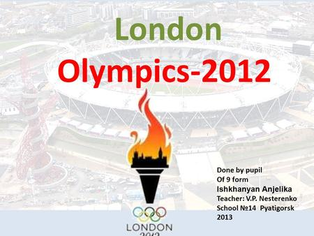 London Olympics-2012 Done by pupil Of 9 form Ishkhanyan Anjelika Teacher: V.P. Nesterenko Scho o l №14 Pyatigorsk 2013.