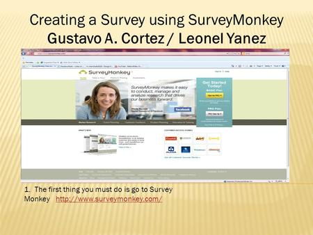 1. The first thing you must do is go to Survey Monkey  Creating a Survey using SurveyMonkey Gustavo.
