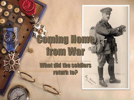 Coming Home from War What did the soldiers return to? _________________ What did the soldiers return to?
