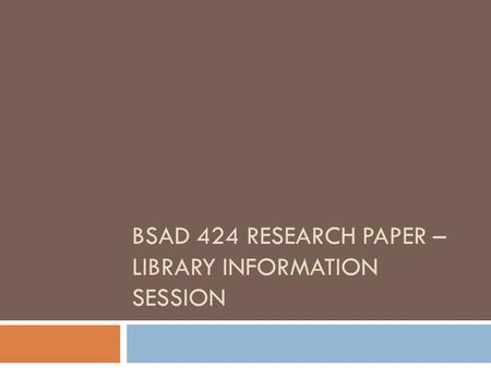 BSAD 424 RESEARCH PAPER – LIBRARY INFORMATION SESSION.