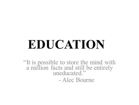 "EDUCATION ""It is possible to store the mind with a million facts and still be entirely uneducated."" - Alec Bourne."