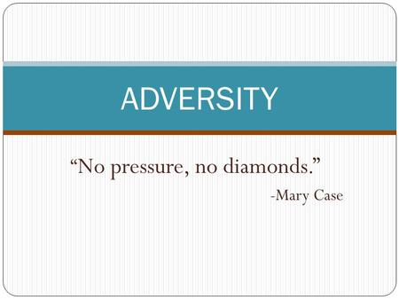 """ No pressure, no diamonds."" -Mary Case ADVERSITY."