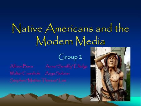 "Native Americans and the Modern Media Group 2 Allison Baca Anna ""Scruffy"" Elledge Walter Crasshole Asya Soloian Stephen ""Mother Theresa"" Lam."