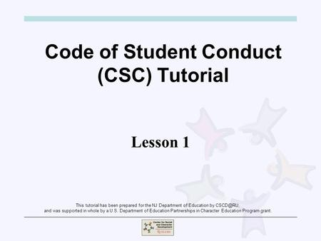 Code of Student Conduct (CSC) Tutorial Lesson 1 This tutorial has been prepared for the NJ Department of Education by and was supported in whole.
