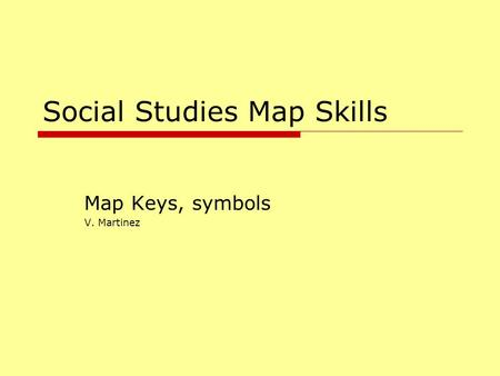 Social Studies Map Skills Map Keys, symbols V. Martinez.