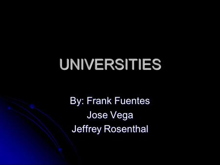 UNIVERSITIES By: Frank Fuentes Jose Vega Jeffrey Rosenthal.