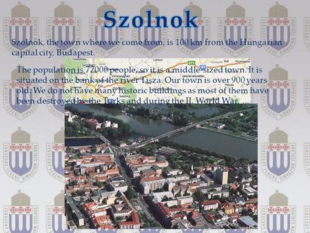 { Szolnok, the town where we come from, is 100 km from the Hungarian capital city, Budapest. The population is 77000 people, so it is a middle-sized town.