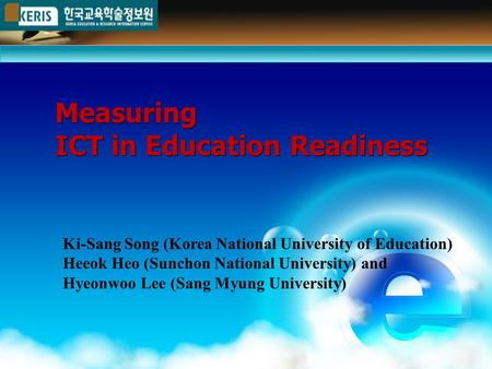 Measuring ICT in Education Readiness Measuring ICT in Education Readiness Ki-Sang Song (Korea National University of Education) Heeok Heo (Sunchon National.