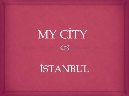 MY CİTY.  İstanbul is very important place in the world. The city population is estimated 12 to 15 millions. The city has a lots of historical mosque,