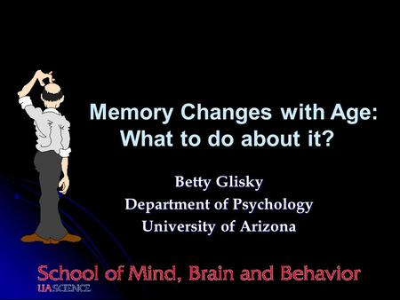 Betty Glisky Department of Psychology University of Arizona Memory Changes with Age: What to do about it?