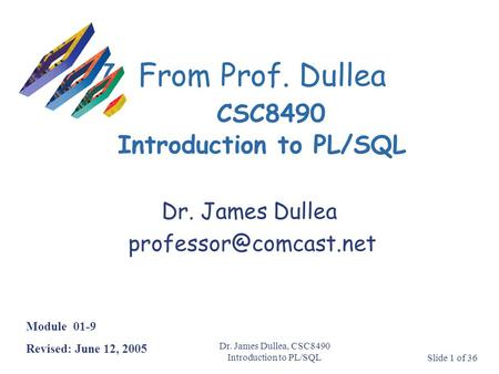 Dr. James Dullea, CSC8490 Introduction to PL/SQLSlide 1 of 36 7From Prof. Dullea CSC8490 Introduction to PL/SQL Module 01-9 Revised: June 12, 2005 Dr.
