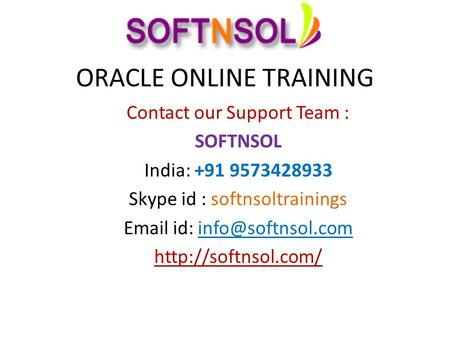 ORACLE ONLINE TRAINING Contact our Support Team : SOFTNSOL India: +91 9573428933 Skype id : softnsoltrainings  id: