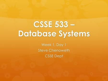 CSSE 533 – Database Systems Week 1, Day 1 Steve Chenoweth CSSE Dept.