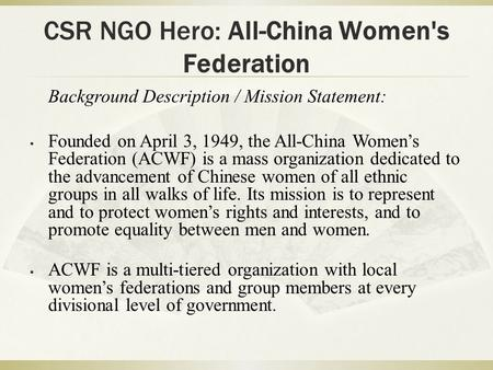 CSR NGO Hero: All-China Women's Federation Background Description / Mission Statement:  Founded on April 3, 1949, the All-China Women's Federation (ACWF)