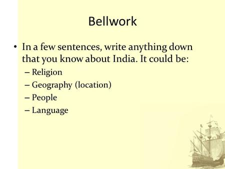 Bellwork In a few sentences, write anything down that you know about India. It could be: Religion Geography (location) People Language.