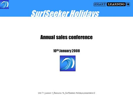Unit 7.1_Lesson 1_Resource 1b_SurfSeekers Holidays presentation 2 Annual sales conference 10 th January 2008 SurfSeeker Holidays.