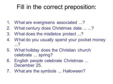 Fill in the correct preposition: 1.What are evergreens associated...? 2.What century does Christmas date......? 3.What does the mistletoe protect...? 4.What.