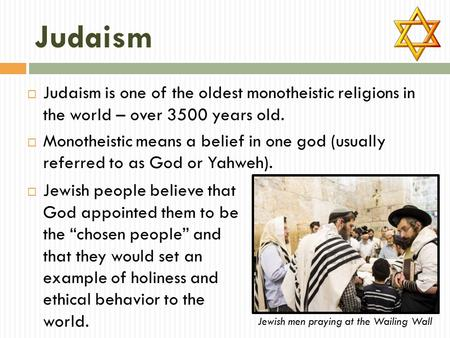Judaism  Judaism is one of the oldest monotheistic religions in the world – over 3500 years old.  Monotheistic means a belief in one god (usually referred.