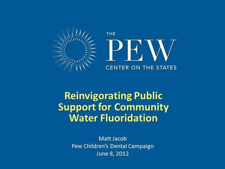 Www.pewcenteronthestates.com Reinvigorating Public Support for Community Water Fluoridation Matt Jacob Pew Children's Dental Campaign June 8, 2012.