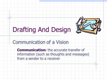 Drafting And Design Communication of a Vision Communication: the accurate transfer of information (such as thoughts and messages) from a sender to a receiver.