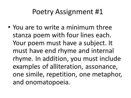 Poetry Assignment #1 You are to write a minimum three stanza poem with four lines each. Your poem must have a subject. It must have end rhyme and internal.