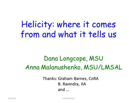 Helicity: where it comes from and what it tells us Dana Longcope, MSU Anna Malanushenko, MSU/LMSAL 8/11/10Canfield-fest Thanks: Graham Barnes, CoRA B.