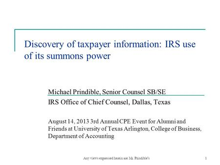 Discovery of taxpayer information: IRS use of its summons power Michael Prindible, Senior Counsel SB/SE IRS Office of Chief Counsel, Dallas, Texas August.