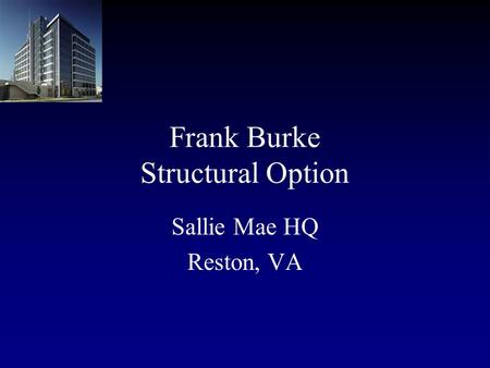 Frank Burke Structural Option Sallie Mae HQ Reston, VA.