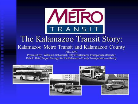 The Kalamazoo Transit Story: Kalamazoo Metro Transit and Kalamazoo County July, 2009 Presented By: William J. Schomisch, City of Kalamazoo Transportation.