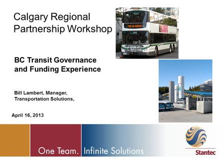 Calgary Regional Partnership Workshop BC Transit Governance and Funding Experience Bill Lambert, Manager, Transportation Solutions, April 16, 2013.
