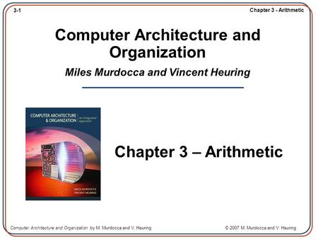 3-1 Chapter 3 - Arithmetic Computer Architecture and Organization by M. Murdocca and V. Heuring © 2007 M. Murdocca and V. Heuring Computer Architecture.