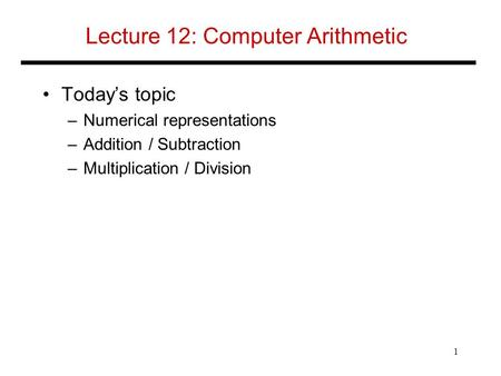 Lecture 12: Computer Arithmetic Today's topic –Numerical representations –Addition / Subtraction –Multiplication / Division 1.